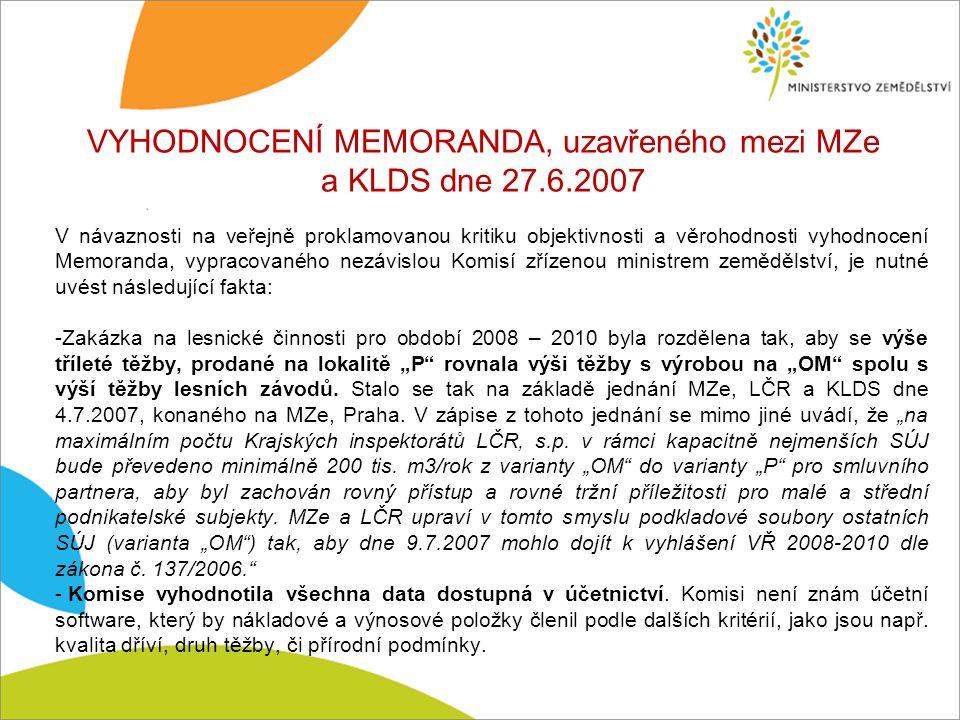 """VYHODNOCENÍ MEMORANDA, uzavřeného mezi MZe a KLDS dne 27.6.2007 V návaznosti na veřejně proklamovanou kritiku objektivnosti a věrohodnosti vyhodnocení Memoranda, vypracovaného nezávislou Komisí zřízenou ministrem zemědělství, je nutné uvést následující fakta: -Zakázka na lesnické činnosti pro období 2008 – 2010 byla rozdělena tak, aby se výše tříleté těžby, prodané na lokalitě """"P rovnala výši těžby s výrobou na """"OM spolu s výší těžby lesních závodů."""