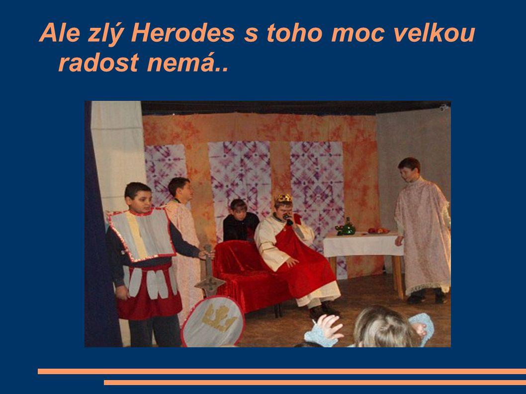 Ale zlý Herodes s toho moc velkou radost nemá..