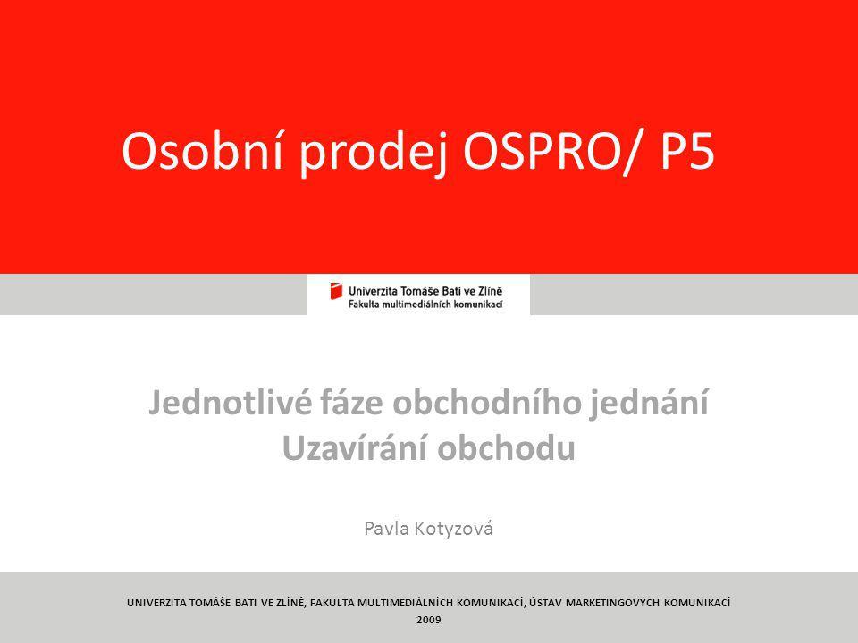 1 Osobní prodej OSPRO/ P5 Jednotlivé fáze obchodního jednání Uzavírání obchodu Pavla Kotyzová UNIVERZITA TOMÁŠE BATI VE ZLÍNĚ, FAKULTA MULTIMEDIÁLNÍCH