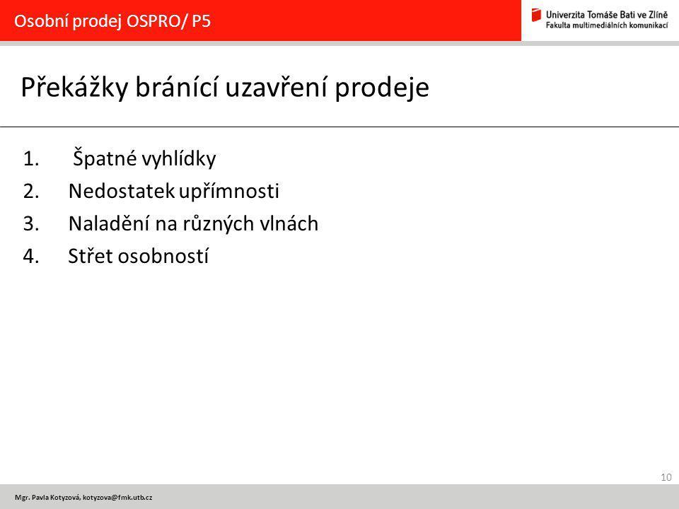 10 Mgr. Pavla Kotyzová, kotyzova@fmk.utb.cz Překážky bránící uzavření prodeje Osobní prodej OSPRO/ P5 1. Špatné vyhlídky 2.Nedostatek upřímnosti 3.Nal