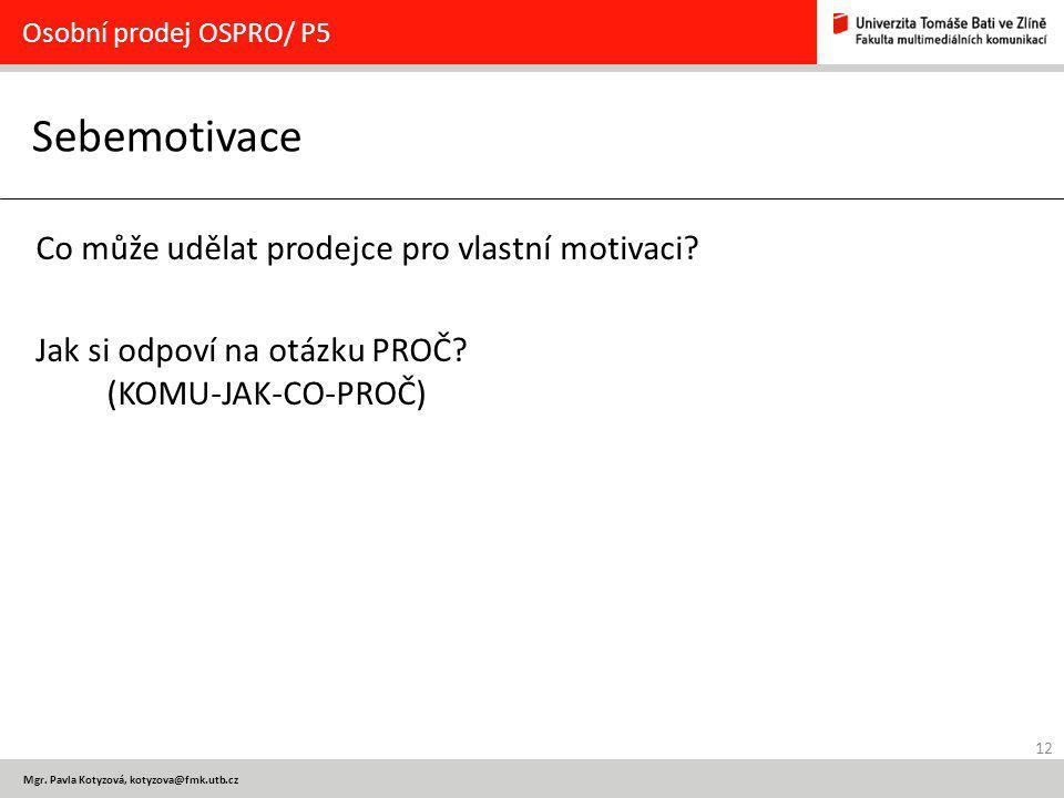 12 Mgr. Pavla Kotyzová, kotyzova@fmk.utb.cz Sebemotivace Osobní prodej OSPRO/ P5 Co může udělat prodejce pro vlastní motivaci? Jak si odpoví na otázku