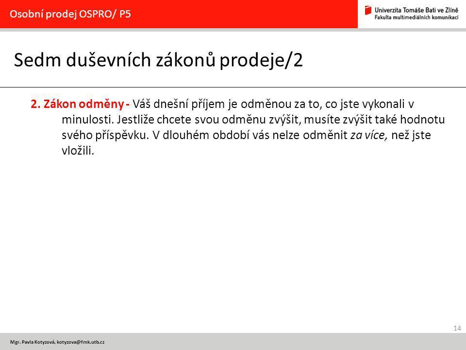 14 Osobní prodej OSPRO/ P5 Mgr. Pavla Kotyzová, kotyzova@fmk.utb.cz Sedm duševních zákonů prodeje/2 2. Zákon odměny - Váš dnešní příjem je odměnou za
