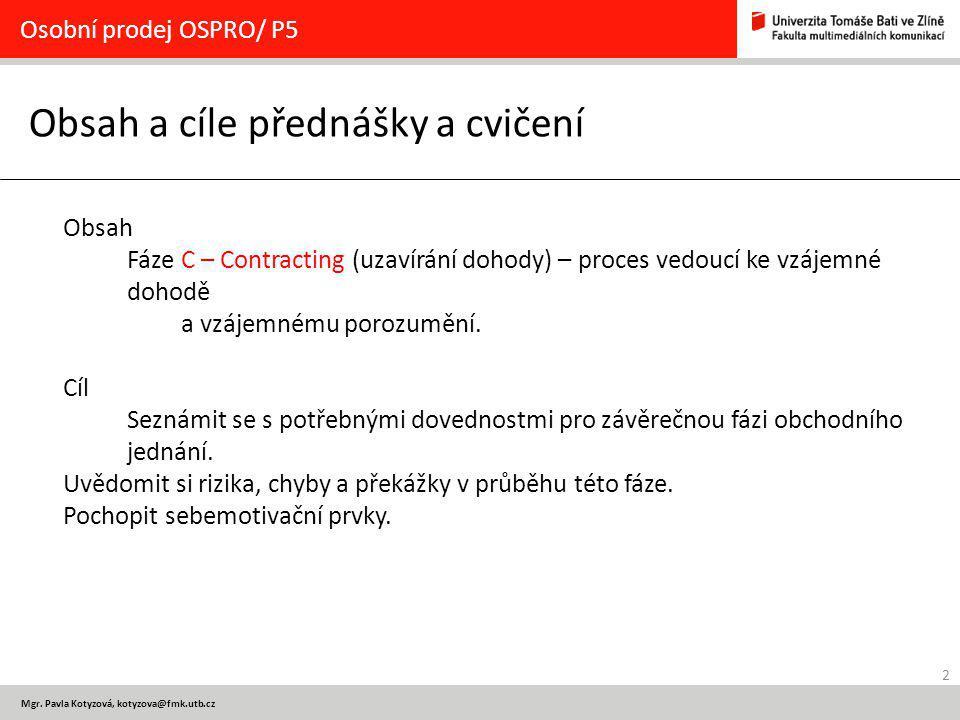 2 Mgr. Pavla Kotyzová, kotyzova@fmk.utb.cz Obsah a cíle přednášky a cvičení Osobní prodej OSPRO/ P5 Obsah Fáze C – Contracting (uzavírání dohody) – pr