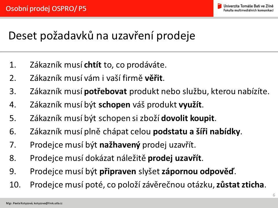 6 Mgr. Pavla Kotyzová, kotyzova@fmk.utb.cz Deset požadavků na uzavření prodeje Osobní prodej OSPRO/ P5 1. Zákazník musí chtít to, co prodáváte. 2. Zák