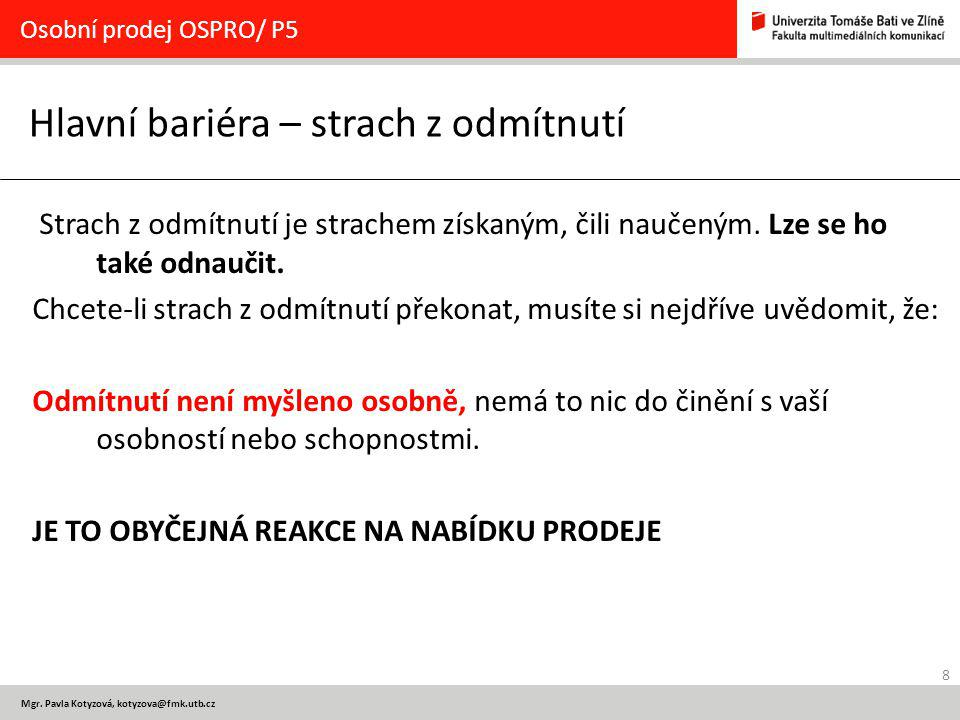 8 Mgr. Pavla Kotyzová, kotyzova@fmk.utb.cz Hlavní bariéra – strach z odmítnutí Osobní prodej OSPRO/ P5 Strach z odmítnutí je strachem získaným, čili n
