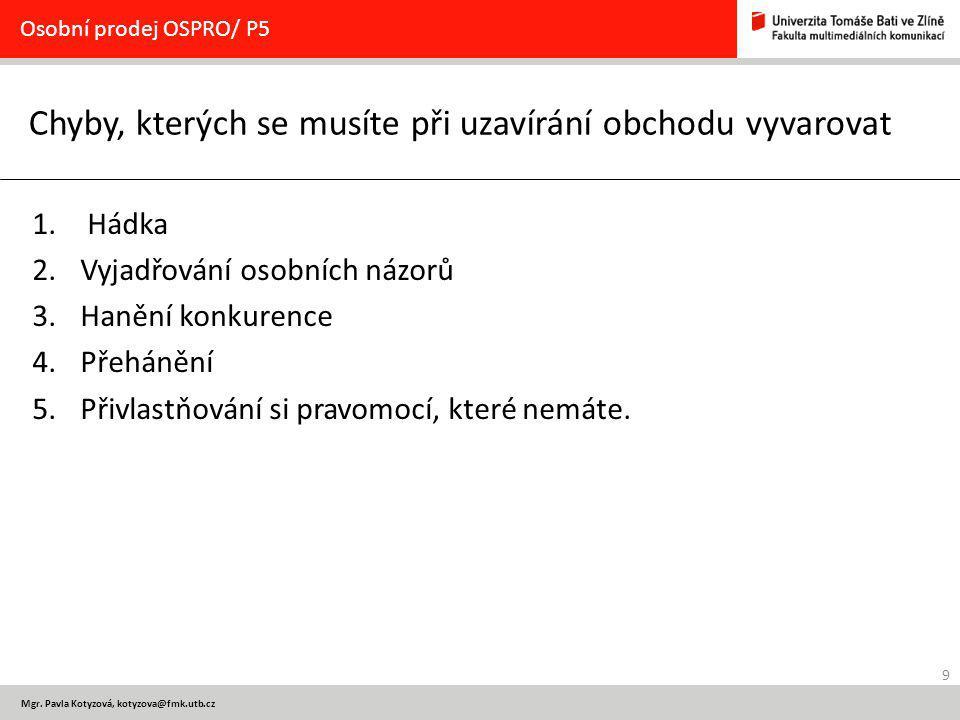 9 Mgr. Pavla Kotyzová, kotyzova@fmk.utb.cz Chyby, kterých se musíte při uzavírání obchodu vyvarovat Osobní prodej OSPRO/ P5 1. Hádka 2.Vyjadřování oso