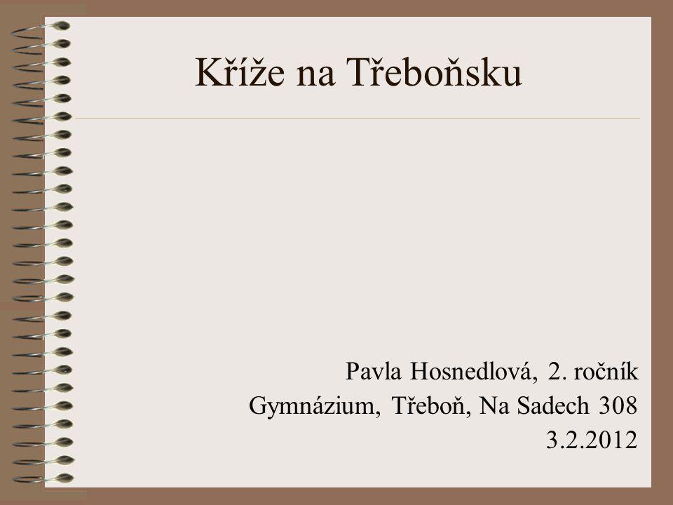 Kříže na Třeboňsku Pavla Hosnedlová, 2. ročník Gymnázium, Třeboň, Na Sadech 308 3.2.2012