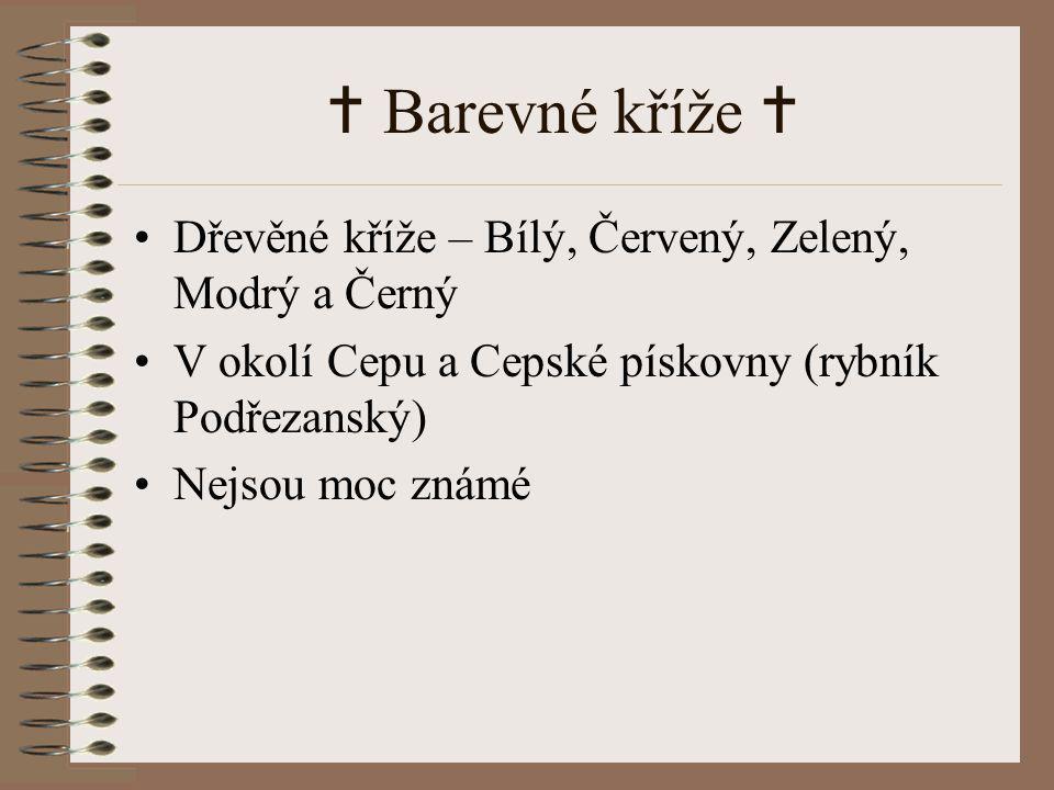  Barevné kříže  Dřevěné kříže – Bílý, Červený, Zelený, Modrý a Černý V okolí Cepu a Cepské pískovny (rybník Podřezanský) Nejsou moc známé