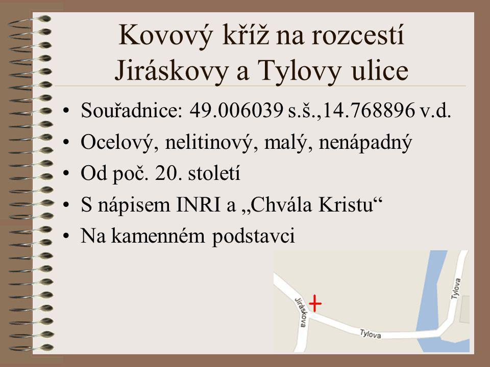Kovový kříž na rozcestí Jiráskovy a Tylovy ulice Souřadnice: 49.006039 s.š.,14.768896 v.d. Ocelový, nelitinový, malý, nenápadný Od poč. 20. století S