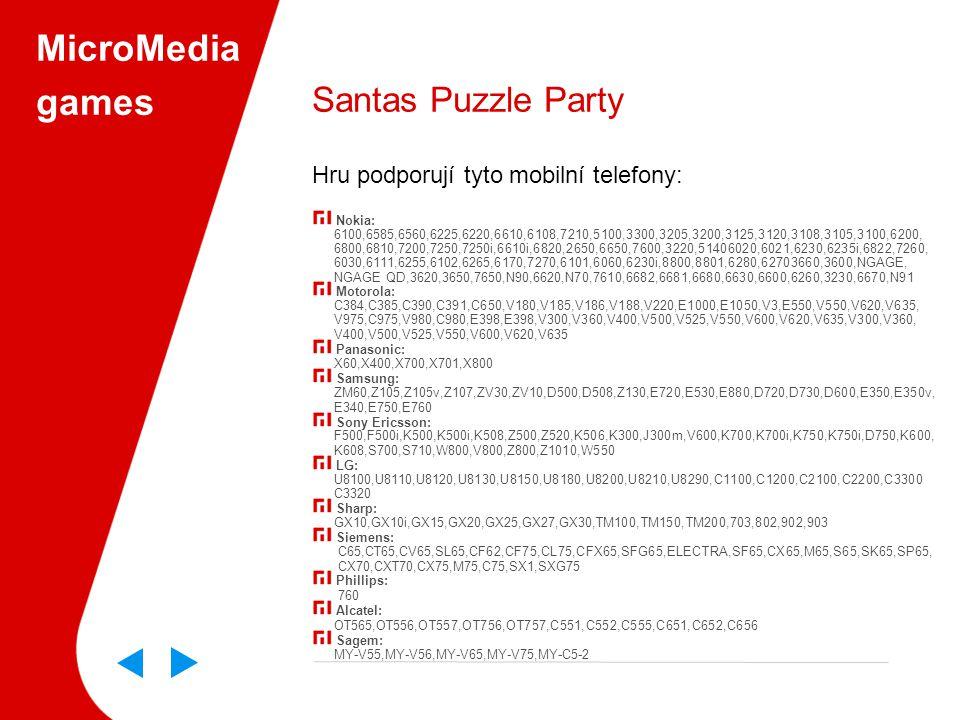 MicroMedia games Santas Puzzle Party Hru podporují tyto mobilní telefony: Nokia: 6100,6585,6560,6225,6220,6610,6108,7210,5100,3300,3205,3200,3125,3120,3108,3105,3100,6200, 6800,6810,7200,7250,7250i,6610i,6820,2650,6650,7600,3220,51406020,6021,6230,6235i,6822,7260, 6030,6111,6255,6102,6265,6170,7270,6101,6060,6230i,8800,8801,6280,62703660,3600,NGAGE, NGAGE QD,3620,3650,7650,N90,6620,N70,7610,6682,6681,6680,6630,6600,6260,3230,6670,N91 Motorola: C384,C385,C390,C391,C650,V180,V185,V186,V188,V220,E1000,E1050,V3,E550,V550,V620,V635, V975,C975,V980,C980,E398,E398,V300,V360,V400,V500,V525,V550,V600,V620,V635,V300,V360, V400,V500,V525,V550,V600,V620,V635 Panasonic: X60,X400,X700,X701,X800 Samsung: ZM60,Z105,Z105v,Z107,ZV30,ZV10,D500,D508,Z130,E720,E530,E880,D720,D730,D600,E350,E350v, E340,E750,E760 Sony Ericsson: F500,F500i,K500,K500i,K508,Z500,Z520,K506,K300,J300m,V600,K700,K700i,K750,K750i,D750,K600, K608,S700,S710,W800,V800,Z800,Z1010,W550 LG: U8100,U8110,U8120,U8130,U8150,U8180,U8200,U8210,U8290,C1100,C1200,C2100,C2200,C3300 C3320 Sharp: GX10,GX10i,GX15,GX20,GX25,GX27,GX30,TM100,TM150,TM200,703,802,902,903 Siemens: C65,CT65,CV65,SL65,CF62,CF75,CL75,CFX65,SFG65,ELECTRA,SF65,CX65,M65,S65,SK65,SP65, CX70,CXT70,CX75,M75,C75,SX1,SXG75 Phillips: 760 Alcatel: OT565,OT556,OT557,OT756,OT757,C551,C552,C555,C651,C652,C656 Sagem: MY-V55,MY-V56,MY-V65,MY-V75,MY-C5-2