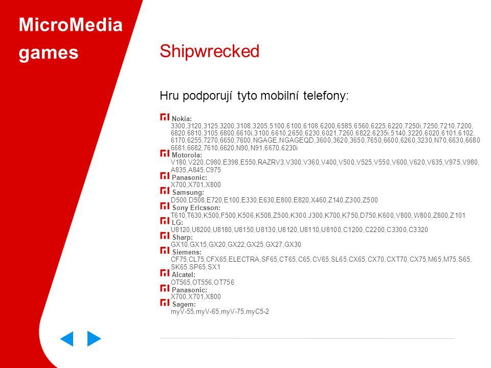 MicroMedia games Shipwrecked Hru podporují tyto mobilní telefony: Nokia: 3300,3120,3125,3200,3108,3205,5100,6100,6108,6200,6585,6560,6225,6220,7250i,7250,7210,7200, 6820,6810,3105,6800,6610i,3100,6610,2650,6230,6021,7260,6822,6235i,5140,3220,6020,6101,6102, 6170,6255,7270,6650,7600,NGAGE,NGAGEQD,3600,3620,3650,7650,6600,6260,3230,N70,6630,6680 6681,6682,7610,6620,N90,N91,6670,6230i Motorola: V180,V220,C980,E398,E550,RAZRV3,V300,V360,V400,V500,V525,V550,V600,V620,V635,V975,V980, A835,A845,C975 Panasonic: X700,X701,X800 Samsung: D500,D508,E720,E100,E330,E630,E800,E820,X460,Z140,Z300,Z500 Sony Ericsson: T610,T630,K500,F500,K506,K508,Z500,K300,J300,K700,K750,D750,K600,V800,W800,Z800,Z101 LG: U8120,U8200,U8180,U8150,U8130,U8120,U8110,U8100,C1200,C2200,C3300,C3320 Sharp: GX10,GX15,GX20,GX22,GX25,GX27,GX30 Siemens: CF75,CL75,CFX65,ELECTRA,SF65,CT65,C65,CV65,SL65,CX65,CX70,CXT70,CX75,M65,M75,S65, SK65,SP65,SX1 Alcatel: OT565,OT556,OT756 Panasonic: X700,X701,X800 Sagem: myV-55,myV-65,myV-75,myC5-2