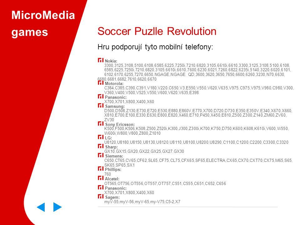 MicroMedia games Soccer Puzlle Revolution Hru podporují tyto mobilní telefony: Nokia: 3300,3125,3108,5100,6108,6585,6225,7250i,7210,6820,3105,6610i,6610,3300,3125,3108,5100,6108, 6585,6225,7250i,7210,6820,3105,6610i,6610,7600,6230,6021,7260,6822,6235i,5140,3220,6020,6101, 6102,6170,6255,7270,6650,NGAGE,NGAGE QD,3600,3620,3650,7650,6600,6260,3230,N70,6630, 6680,6681,6682,7610,6620,6670 Motorola: C384,C385,C390,C391,V180,V220,C650,V3,E550,V550,V620,V635,V975,C975,V975,V980,C980,V300, V360,V400,V500,V525,V550,V600,V620,V635,E398 Panasonic: X700,X701,X800,X400,X60 Samsung: D500,D508,Z130,E730,E720,E530,E880,E860V,E770,X700,D720,D730,E350,E350V,E340,X670,X660, X810,E700,E100,E330,E630,E800,E820,X460,E710,P450,X450,E810,Z500,Z300,Z140,ZM60,ZV60, ZV30 Sony Ericsson: K500,F500,K506,K508,Z500,Z520i,K300,J300,Z300i,K700,K750,D750,K600,K608,K610i,V600,W550, W600i,W800,V800,Z800,Z1010 LG: U8120,U8180,U8150,U8130,U8120,U8110,U8100,U8200,U8290,C1100,C1200,C2200,C3300,C3320 Sharp: GX10,GX15,GX20,GX22,GX25,GX27,GX30 Siemens: C650,CT65,CV65,CF62,SL65,CF75,CL75,CFX65,SF65,ELECTRA,CX65,CX70,CXT70,CX75,M65,S65, SK65,SP65,SX1 Phillips: 760 Alcatel: OT565,OT756,OT556,OT557,OT757,C551,C555,C651,C652,C656 Panasonic: X700,X701,X800,X400,X60 Sagem: myV-55,myV-56,myV-65,my-V75,C5-2,X7