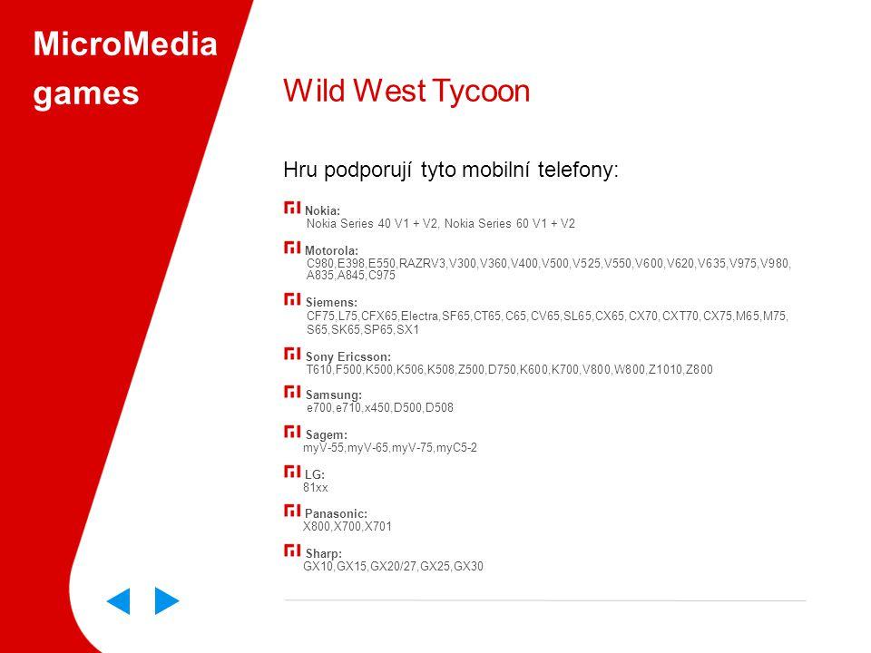 MicroMedia games Wild West Tycoon Hru podporují tyto mobilní telefony: Nokia: Nokia Series 40 V1 + V2, Nokia Series 60 V1 + V2 Motorola: C980,E398,E550,RAZRV3,V300,V360,V400,V500,V525,V550,V600,V620,V635,V975,V980, A835,A845,C975 Siemens: CF75,L75,CFX65,Electra,SF65,CT65,C65,CV65,SL65,CX65,CX70,CXT70,CX75,M65,M75, S65,SK65,SP65,SX1 Sony Ericsson: T610,F500,K500,K506,K508,Z500,D750,K600,K700,V800,W800,Z1010,Z800 Samsung: e700,e710,x450,D500,D508 Sagem: myV-55,myV-65,myV-75,myC5-2 LG: 81xx Panasonic: X800,X700,X701 Sharp: GX10,GX15,GX20/27,GX25,GX30