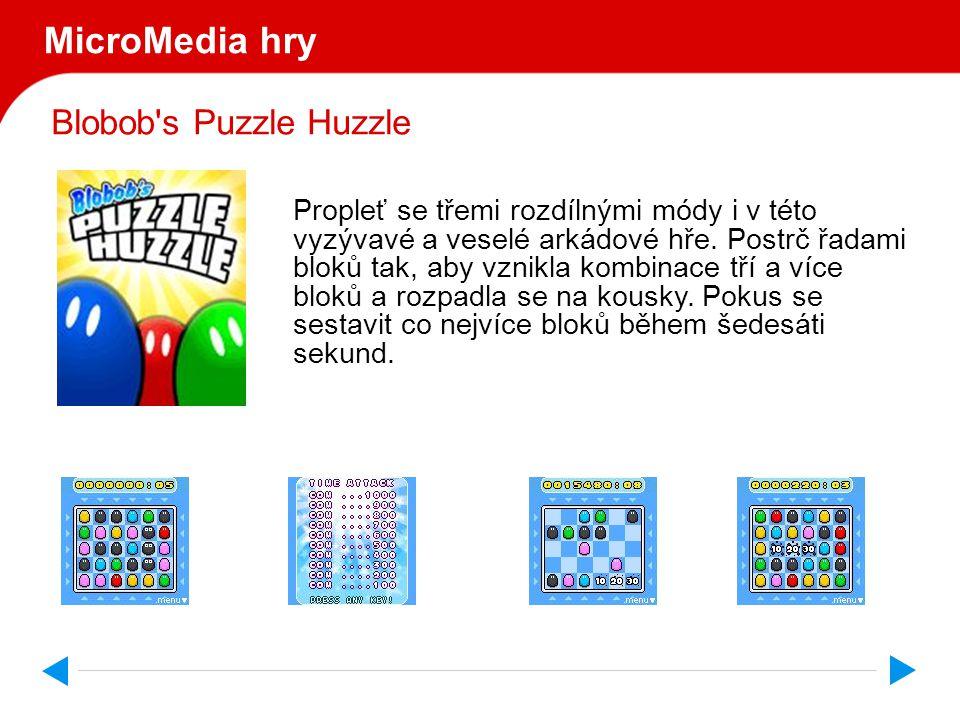 MicroMedia games Blobob s Puzzle Huzzle Hru podporují tyto mobilní telefony: Nokia: 3300,3125,3108,5100,6108,6585,6225,7250i,7210,68203105,6610i,6610,3300,3125,3108,5100,6108, 6585,62257250i,7210,6820,3105,6610i,6610,6230,6021,7260,6822,6235i,5140,3220,6020,6101,6102, 6170,6255,7270,6650,7600,NGAGE,NGAGEQD,3600,3620,3650,7650,6600,6260,3230,N70,6630, 6680,6681,6682,7610,6620,N90,N91,6670,6230i Motorola: V180,V220,C980,E398,E550,RAZRV3,V300,V360,V400,V500,V525,V550,V600,V620,V635,V975, V980,A835,A845,C975 Siemens: CF75,CL75,CFX65,ELECTRA,SF65,CT65,C65,CV65,SL65,CX65,CX70,CXT70,CX75,M65,M75,S65, SK65,SP65,SX1 Samsung: CF75,CL75,CFX65,ELECTRA,SF65,CT65,C65,CV65,SL65,CX65,CX70,CXT70,CX75,M65,M75,S65, SK65,SP65,SX1 Sony Ericsson: T610,T630,K500,F500,K506,K508,Z500,K300,J300,K700,K750,D750,K600,V800,W800,Z800,Z1010 LG: U8120,U8200,U8180,U8150,U8130,U8120,U8110,U8100,C1100,C1200,C2200,C3300,C3320 Sharp: GX10,GX15,GX20,GX22,GX25,GX27,GX30 Panasonic: X700,X701,X800 Alcatel: OT565,OT756,OT55