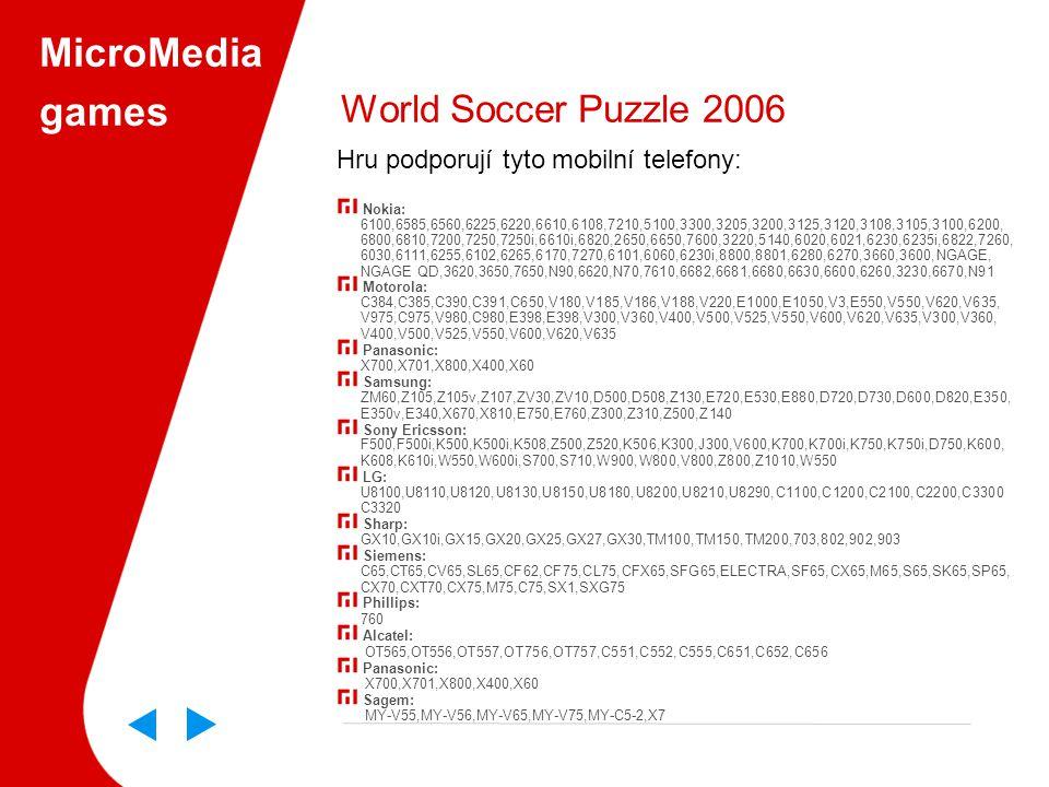 MicroMedia games World Soccer Puzzle 2006 Hru podporují tyto mobilní telefony: Nokia: 6100,6585,6560,6225,6220,6610,6108,7210,5100,3300,3205,3200,3125,3120,3108,3105,3100,6200, 6800,6810,7200,7250,7250i,6610i,6820,2650,6650,7600,3220,5140,6020,6021,6230,6235i,6822,7260, 6030,6111,6255,6102,6265,6170,7270,6101,6060,6230i,8800,8801,6280,6270,3660,3600,NGAGE, NGAGE QD,3620,3650,7650,N90,6620,N70,7610,6682,6681,6680,6630,6600,6260,3230,6670,N91 Motorola: C384,C385,C390,C391,C650,V180,V185,V186,V188,V220,E1000,E1050,V3,E550,V550,V620,V635, V975,C975,V980,C980,E398,E398,V300,V360,V400,V500,V525,V550,V600,V620,V635,V300,V360, V400,V500,V525,V550,V600,V620,V635 Panasonic: X700,X701,X800,X400,X60 Samsung: ZM60,Z105,Z105v,Z107,ZV30,ZV10,D500,D508,Z130,E720,E530,E880,D720,D730,D600,D820,E350, E350v,E340,X670,X810,E750,E760,Z300,Z310,Z500,Z140 Sony Ericsson: F500,F500i,K500,K500i,K508,Z500,Z520,K506,K300,J300,V600,K700,K700i,K750,K750i,D750,K600, K608,K610i,W550,W600i,S700,S710,W900,W800,V800,Z800,Z1010,W550 LG: U8100,U8110,U8120,U8130,U8150,U8180,U8200,U8210,U8290,C1100,C1200,C2100,C2200,C3300 C3320 Sharp: GX10,GX10i,GX15,GX20,GX25,GX27,GX30,TM100,TM150,TM200,703,802,902,903 Siemens: C65,CT65,CV65,SL65,CF62,CF75,CL75,CFX65,SFG65,ELECTRA,SF65,CX65,M65,S65,SK65,SP65, CX70,CXT70,CX75,M75,C75,SX1,SXG75 Phillips: 760 Alcatel: OT565,OT556,OT557,OT756,OT757,C551,C552,C555,C651,C652,C656 Panasonic: X700,X701,X800,X400,X60 Sagem: MY-V55,MY-V56,MY-V65,MY-V75,MY-C5-2,X7