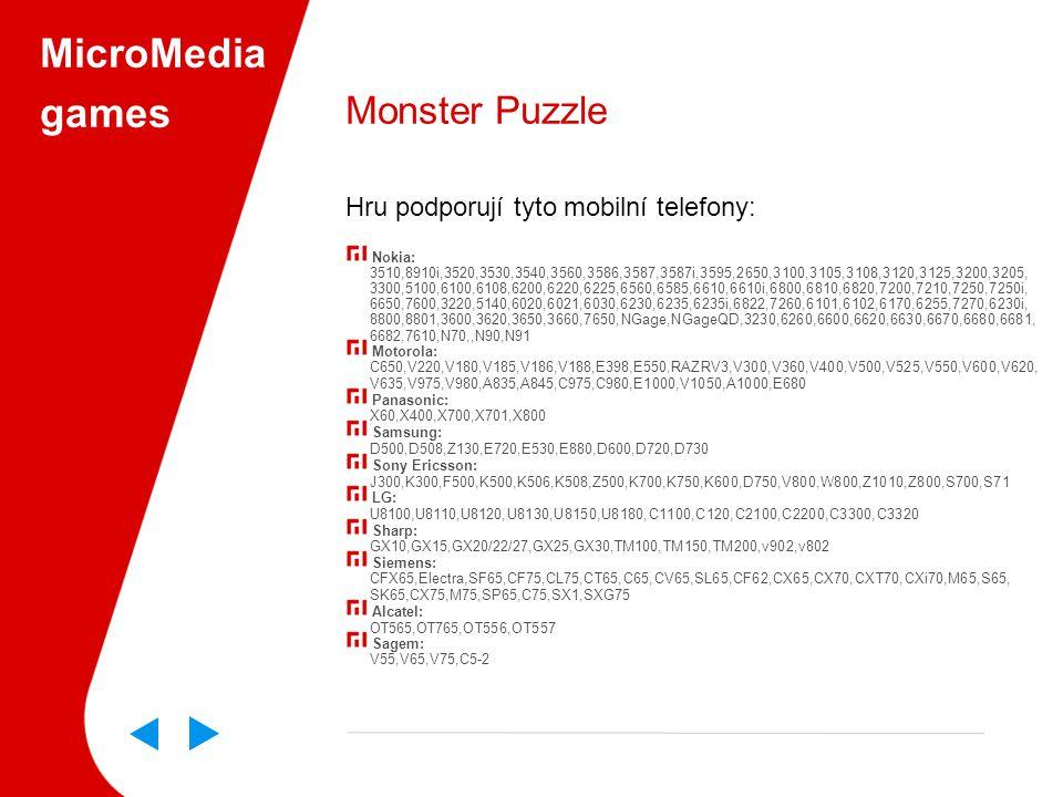 MicroMedia games Monster Puzzle Hru podporují tyto mobilní telefony: Nokia: 3510,8910i,3520,3530,3540,3560,3586,3587,3587i,3595,2650,3100,3105,3108,3120,3125,3200,3205, 3300,5100,6100,6108,6200,6220,6225,6560,6585,6610,6610i,6800,6810,6820,7200,7210,7250,7250i, 6650,7600,3220,5140,6020,6021,6030,6230,6235,6235i,6822,7260,6101,6102,6170,6255,7270,6230i, 8800,8801,3600,3620,3650,3660,7650,NGage,NGageQD,3230,6260,6600,6620,6630,6670,6680,6681, 6682,7610,N70,,N90,N91 Motorola: C650,V220,V180,V185,V186,V188,E398,E550,RAZRV3,V300,V360,V400,V500,V525,V550,V600,V620, V635,V975,V980,A835,A845,C975,C980,E1000,V1050,A1000,E680 Panasonic: X60,X400,X700,X701,X800 Samsung: D500,D508,Z130,E720,E530,E880,D600,D720,D730 Sony Ericsson: J300,K300,F500,K500,K506,K508,Z500,K700,K750,K600,D750,V800,W800,Z1010,Z800,S700,S71 LG: U8100,U8110,U8120,U8130,U8150,U8180,C1100,C120,C2100,C2200,C3300,C3320 Sharp: GX10,GX15,GX20/22/27,GX25,GX30,TM100,TM150,TM200,v902,v802 Siemens: CFX65,Electra,SF65,CF75,CL75,CT65,C65,CV65,SL65,CF62,CX65,CX70,CXT70,CXi70,M65,S65, SK65,CX75,M75,SP65,C75,SX1,SXG75 Alcatel: OT565,OT765,OT556,OT557 Sagem: V55,V65,V75,C5-2