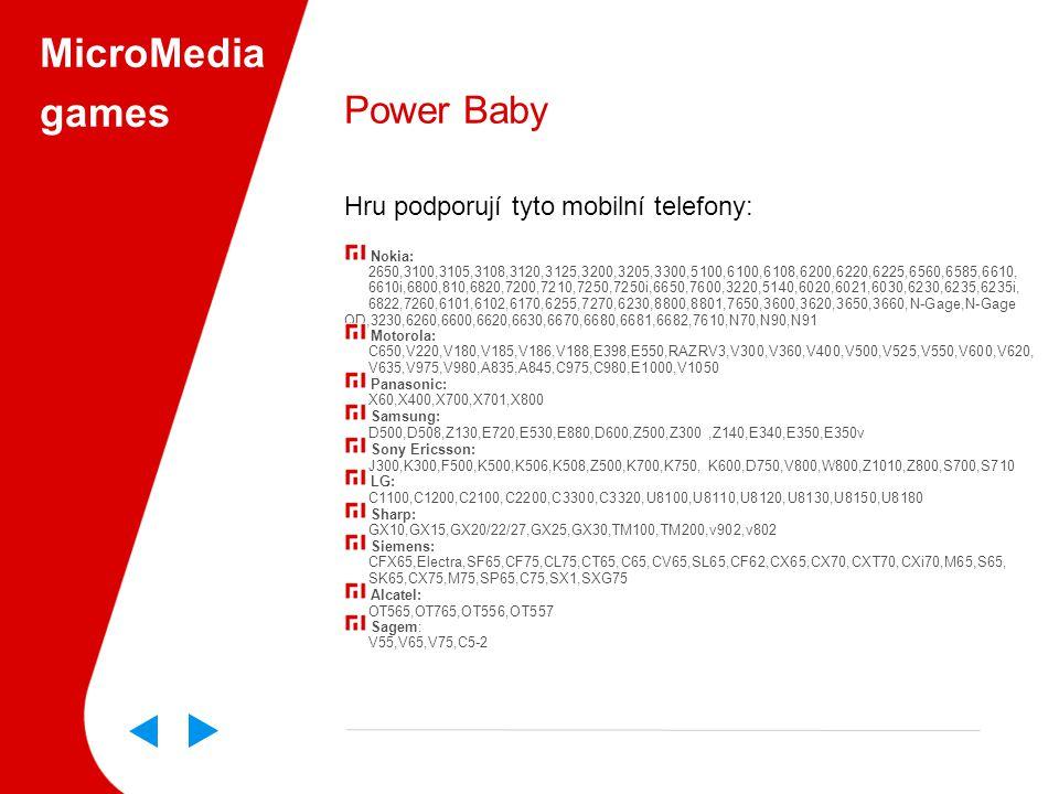 MicroMedia games Power Baby Hru podporují tyto mobilní telefony: Nokia: 2650,3100,3105,3108,3120,3125,3200,3205,3300,5100,6100,6108,6200,6220,6225,6560,6585,6610, 6610i,6800,810,6820,7200,7210,7250,7250i,6650,7600,3220,5140,6020,6021,6030,6230,6235,6235i, 6822,7260,6101,6102,6170,6255,7270,6230,8800,8801,7650,3600,3620,3650,3660,N-Gage,N-Gage QD,3230,6260,6600,6620,6630,6670,6680,6681,6682,7610,N70,N90,N91 Motorola: C650,V220,V180,V185,V186,V188,E398,E550,RAZRV3,V300,V360,V400,V500,V525,V550,V600,V620, V635,V975,V980,A835,A845,C975,C980,E1000,V1050 Panasonic: X60,X400,X700,X701,X800 Samsung: D500,D508,Z130,E720,E530,E880,D600,Z500,Z300,Z140,E340,E350,E350v Sony Ericsson: J300,K300,F500,K500,K506,K508,Z500,K700,K750,K600,D750,V800,W800,Z1010,Z800,S700,S710 LG: C1100,C1200,C2100,C2200,C3300,C3320,U8100,U8110,U8120,U8130,U8150,U8180 Sharp: GX10,GX15,GX20/22/27,GX25,GX30,TM100,TM200,v902,v802 Siemens: CFX65,Electra,SF65,CF75,CL75,CT65,C65,CV65,SL65,CF62,CX65,CX70,CXT70,CXi70,M65,S65, SK65,CX75,M75,SP65,C75,SX1,SXG75 Alcatel: OT565,OT765,OT556,OT557 Sagem: V55,V65,V75,C5-2