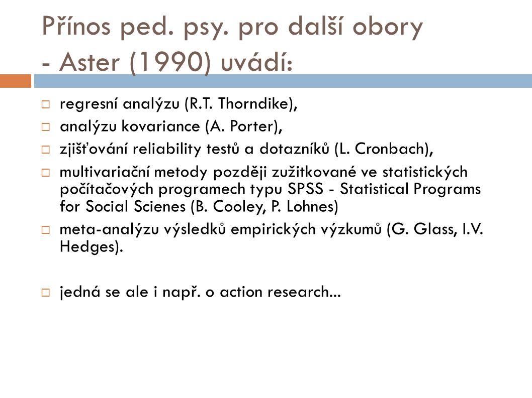 Přínos ped. psy. pro další obory - Aster (1990) uvádí:  regresní analýzu (R.T. Thorndike),  analýzu kovariance (A. Porter),  zjišťování reliability