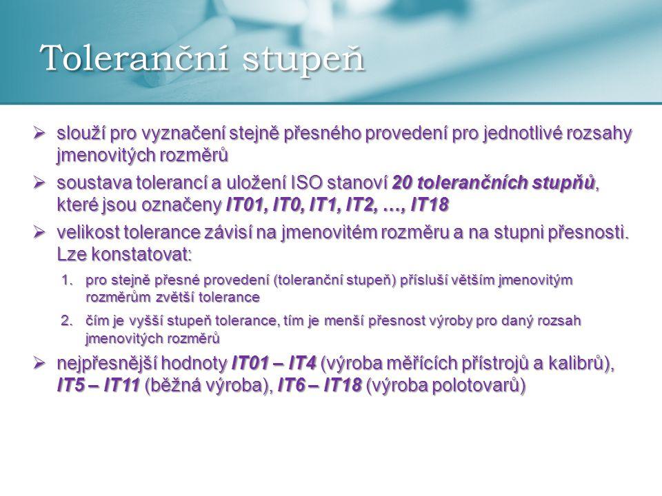 Toleranční stupeň  slouží pro vyznačení stejně přesného provedení pro jednotlivé rozsahy jmenovitých rozměrů  soustava tolerancí a uložení ISO stanoví 20 tolerančních stupňů, které jsou označeny IT01, IT0, IT1, IT2, …, IT18  velikost tolerance závisí na jmenovitém rozměru a na stupni přesnosti.