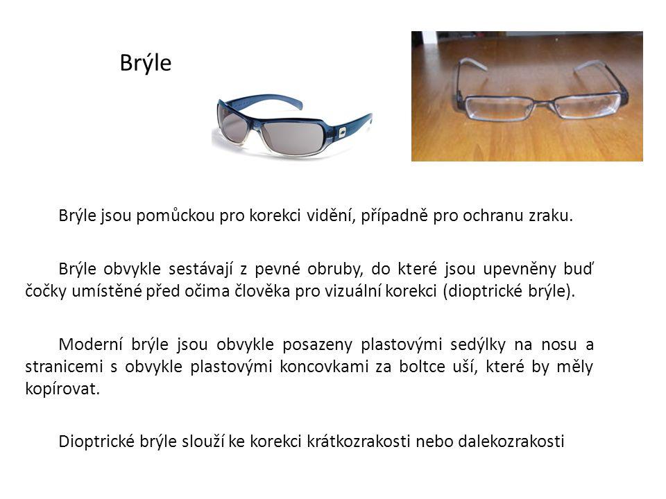 Brýle Brýle jsou pomůckou pro korekci vidění, případně pro ochranu zraku. Brýle obvykle sestávají z pevné obruby, do které jsou upevněny buď čočky umí