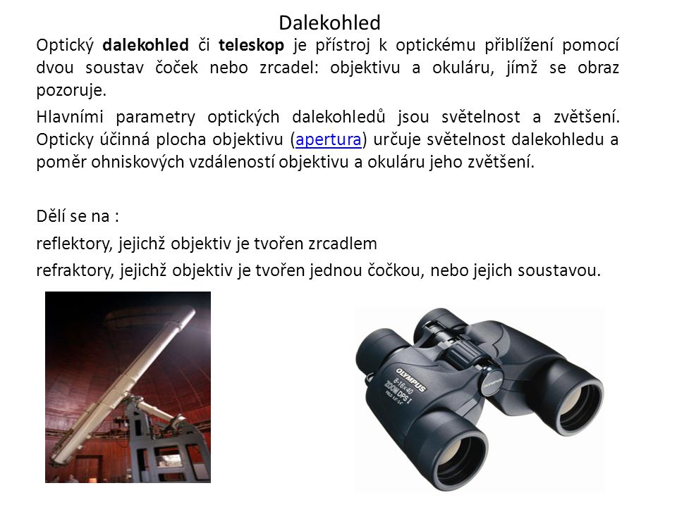 Dalekohled Optický dalekohled či teleskop je přístroj k optickému přiblížení pomocí dvou soustav čoček nebo zrcadel: objektivu a okuláru, jímž se obra