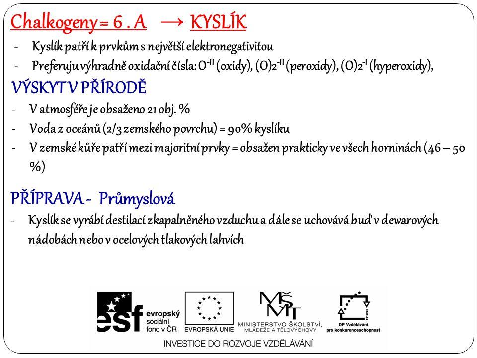 POUŽITÍ -Pohon motorů a turbín -Výroba elektrické energie -Vytápění -Vaření případně nouzové osvětlení Anorganické sloučeniny: -Oxidy, peroxidy, hyperoxidy = superoxidy -Hydroxidy -Kyslíkaté kyseliny a soli těchto kyselin -voda Chalkogeny = 6.
