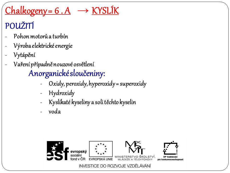 POUŽITÍ -Pohon motorů a turbín -Výroba elektrické energie -Vytápění -Vaření případně nouzové osvětlení Organické sloučeniny: -Alkoholy -Ethery -Peroxidy -Aldehydy a ketony -Karboxylové kyseliny a jejich deriváty -Heterocyklické sloučeniny (furan, oxiran) Chalkogeny = 6.