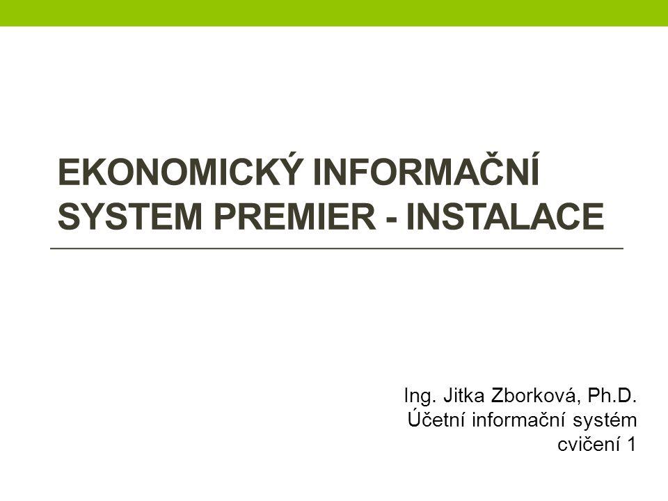 EKONOMICKÝ INFORMAČNÍ SYSTEM PREMIER - INSTALACE Ing. Jitka Zborková, Ph.D. Účetní informační systém cvičení 1