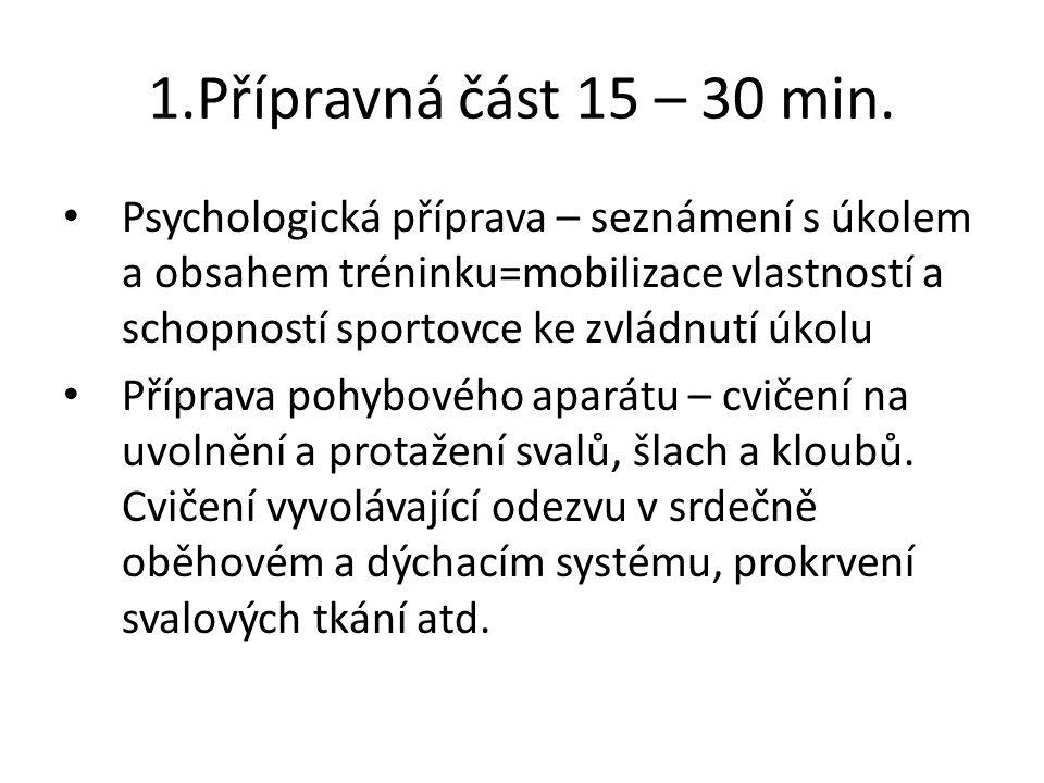 1.Přípravná část 15 – 30 min. Psychologická příprava – seznámení s úkolem a obsahem tréninku=mobilizace vlastností a schopností sportovce ke zvládnutí