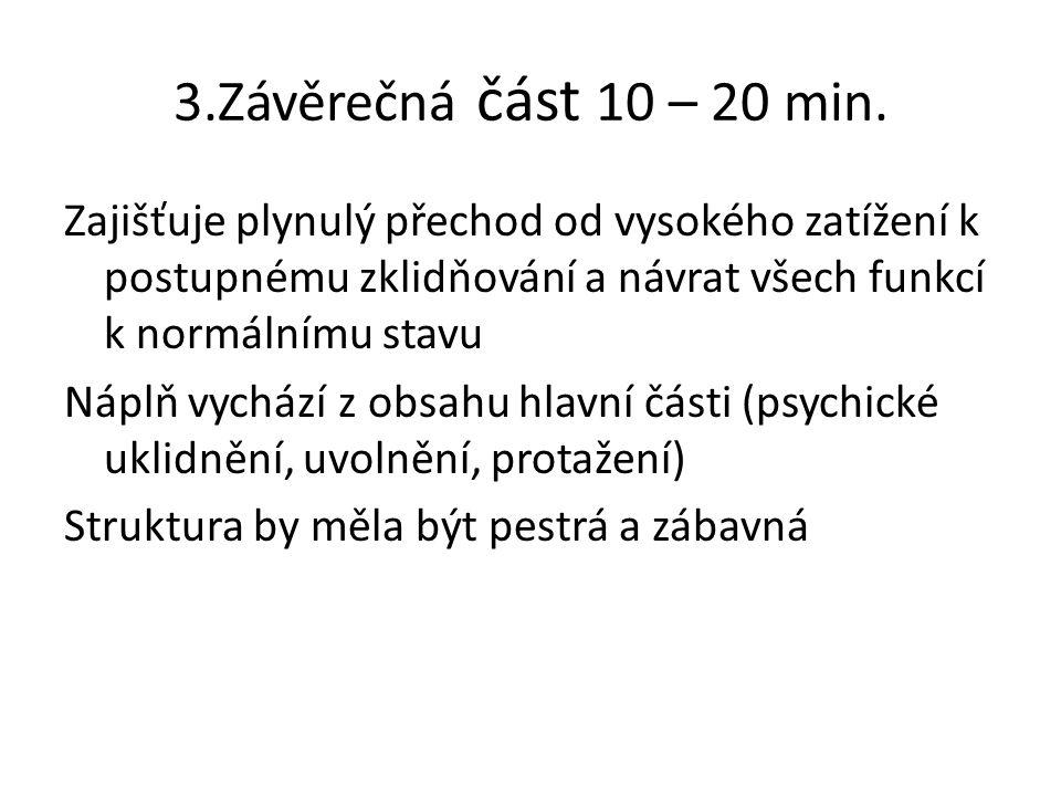 3.Závěrečná část 10 – 20 min. Zajišťuje plynulý přechod od vysokého zatížení k postupnému zklidňování a návrat všech funkcí k normálnímu stavu Náplň v