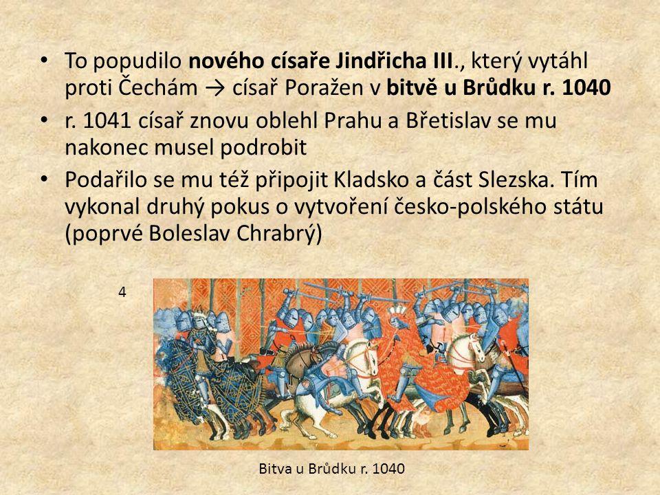 To popudilo nového císaře Jindřicha III., který vytáhl proti Čechám → císař Poražen v bitvě u Brůdku r.