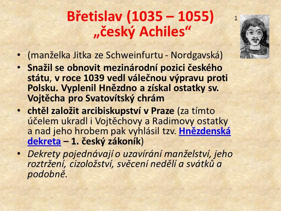 """Břetislav (1035 – 1055) """"český Achiles (manželka Jitka ze Schweinfurtu - Nordgavská) Snažil se obnovit mezinárodní pozici českého státu, v roce 1039 vedl válečnou výpravu proti Polsku."""