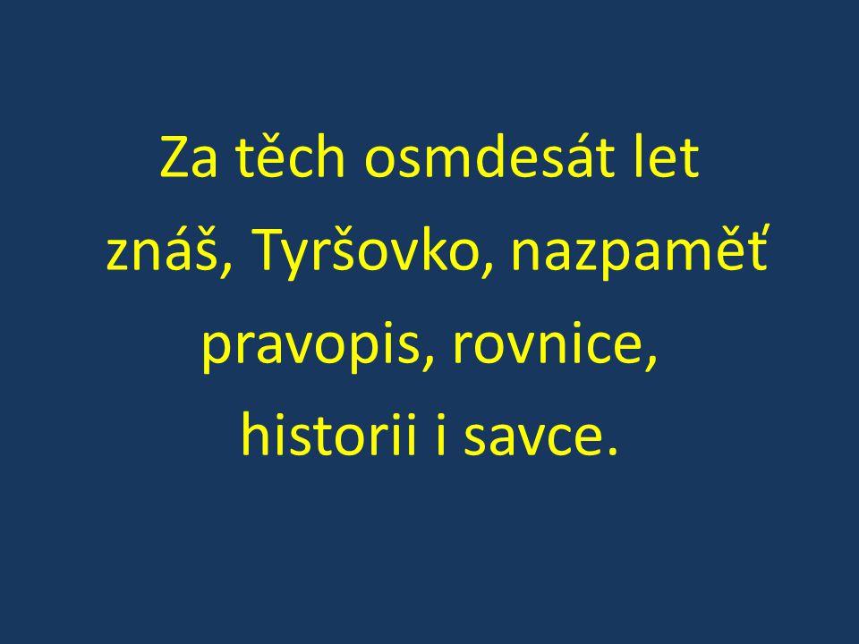 Za těch osmdesát let znáš, Tyršovko, nazpaměť pravopis, rovnice, historii i savce.