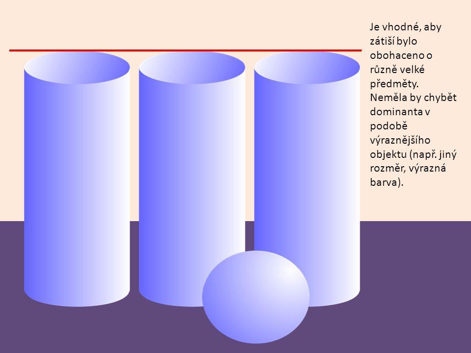 Je vhodné, aby zátiší bylo obohaceno o různě velké předměty. Neměla by chybět dominanta v podobě výraznějšího objektu (např. jiný rozměr, výrazná barv