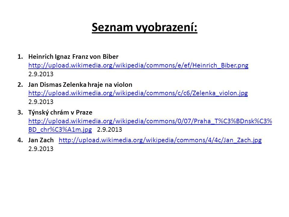 Seznam vyobrazení: 1.Heinrich Ignaz Franz von Biber http://upload.wikimedia.org/wikipedia/commons/e/ef/Heinrich_Biber.png 2.9.2013 http://upload.wikimedia.org/wikipedia/commons/e/ef/Heinrich_Biber.png 2.Jan Dismas Zelenka hraje na violon http://upload.wikimedia.org/wikipedia/commons/c/c6/Zelenka_violon.jpg 2.9.2013 http://upload.wikimedia.org/wikipedia/commons/c/c6/Zelenka_violon.jpg 3.Týnský chrám v Praze http://upload.wikimedia.org/wikipedia/commons/0/07/Praha_T%C3%BDnsk%C3% BD_chr%C3%A1m.jpg 2.9.2013 http://upload.wikimedia.org/wikipedia/commons/0/07/Praha_T%C3%BDnsk%C3% BD_chr%C3%A1m.jpg 4.Jan Zach http://upload.wikimedia.org/wikipedia/commons/4/4c/Jan_Zach.jpg 2.9.2013http://upload.wikimedia.org/wikipedia/commons/4/4c/Jan_Zach.jpg