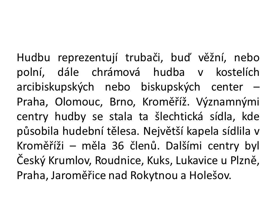 Hudbu reprezentují trubači, buď věžní, nebo polní, dále chrámová hudba v kostelích arcibiskupských nebo biskupských center – Praha, Olomouc, Brno, Kroměříž.