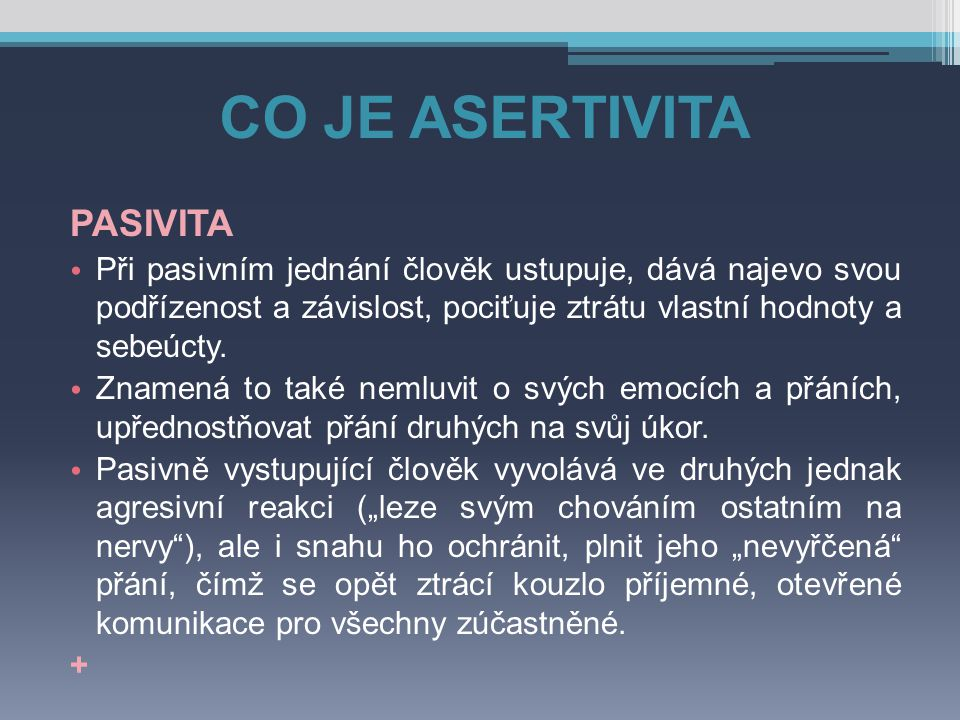 CO JE ASERTIVITA ASERTIVITA Asertivním chováním se obvykle rozumí snaha přimět ostatní, aby připustili, že každý jedinec (nezávisle na všech okolnostech) má právo se rozhodnout, jak bude myslet a jednat.