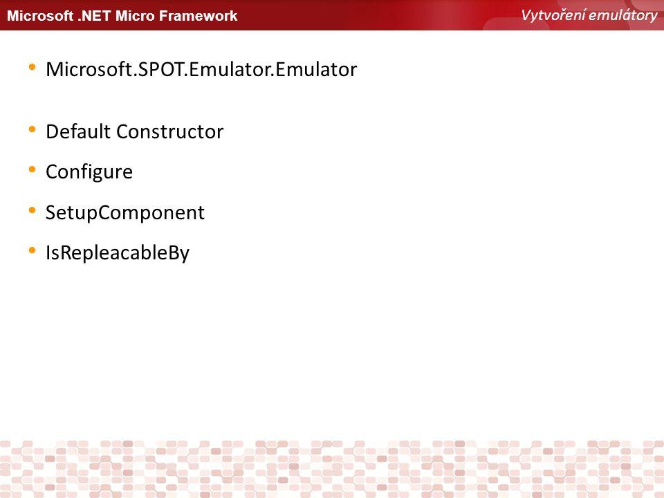 Microsoft.NET Micro Framework Vytvoření emulátory Microsoft.SPOT.Emulator.Emulator Default Constructor Configure SetupComponent IsRepleacableBy