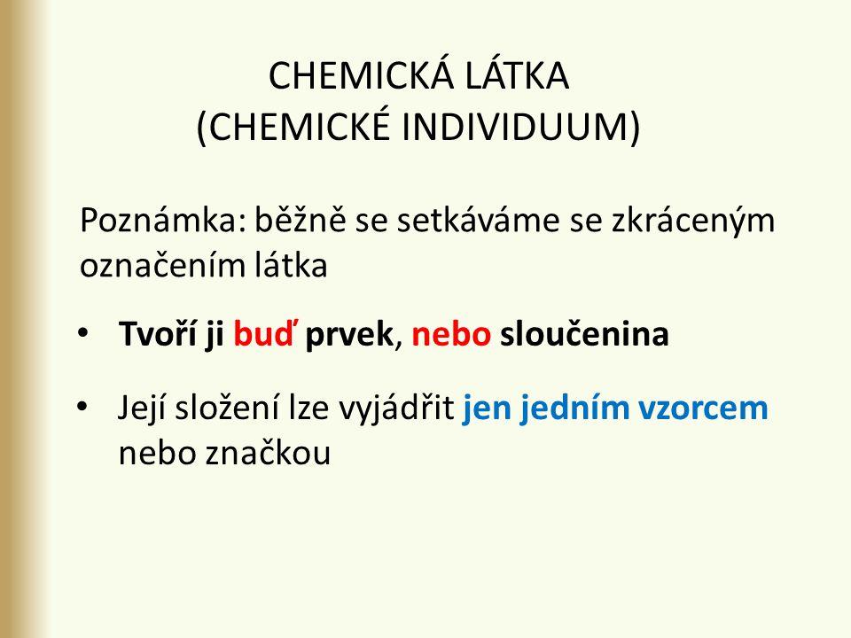 CHEMICKÁ LÁTKA (CHEMICKÉ INDIVIDUUM) Její složení lze vyjádřit jen jedním vzorcem nebo značkou Tvoří ji buď prvek, nebo sloučenina Poznámka: běžně se setkáváme se zkráceným označením látka