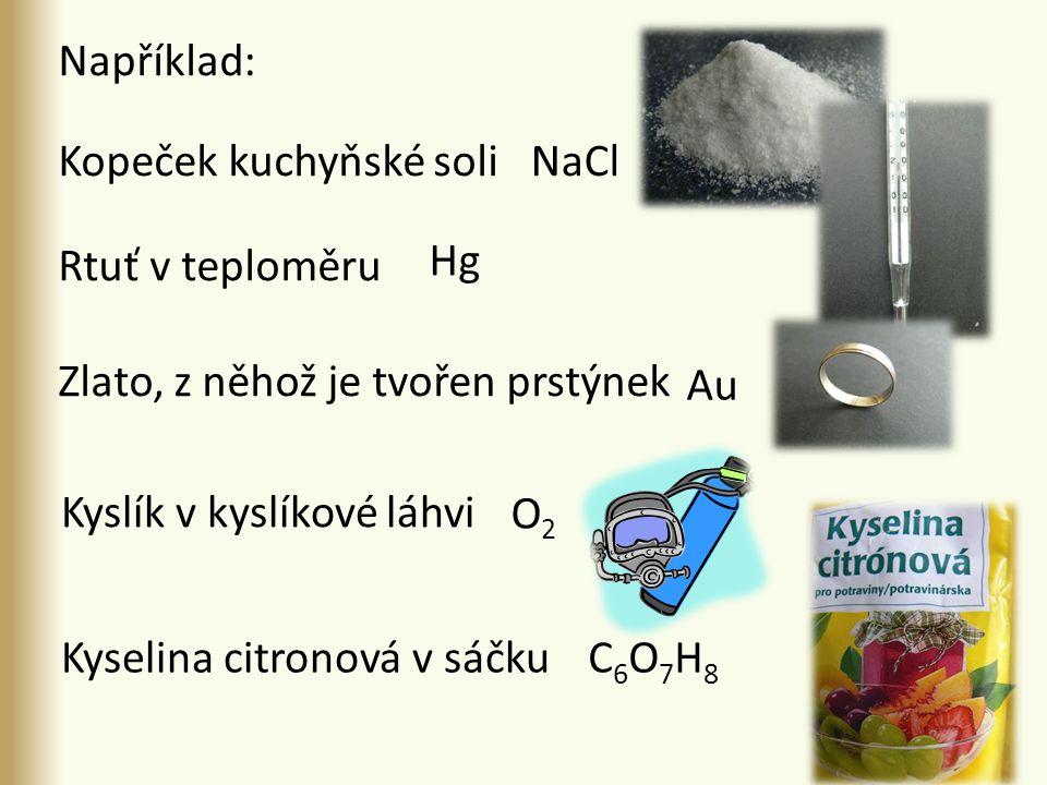 Kopeček kuchyňské soli Rtuť v teploměru Zlato, z něhož je tvořen prstýnek Kyslík v kyslíkové láhvi Au NaCl O 2 C 6 O 7 H 8 Například: Hg Kyselina citronová v sáčku