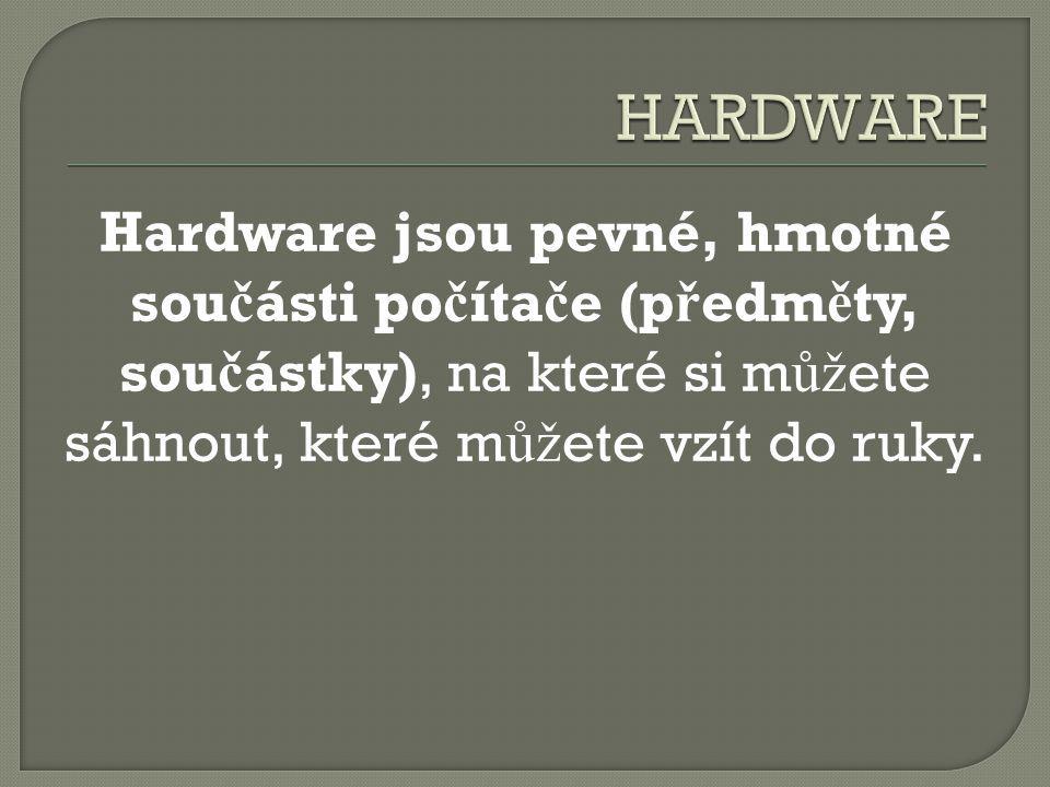 Hardware jsou pevné, hmotné sou č ásti po č íta č e (p ř edm ě ty, sou č ástky), na které si m ůž ete sáhnout, které m ůž ete vzít do ruky.