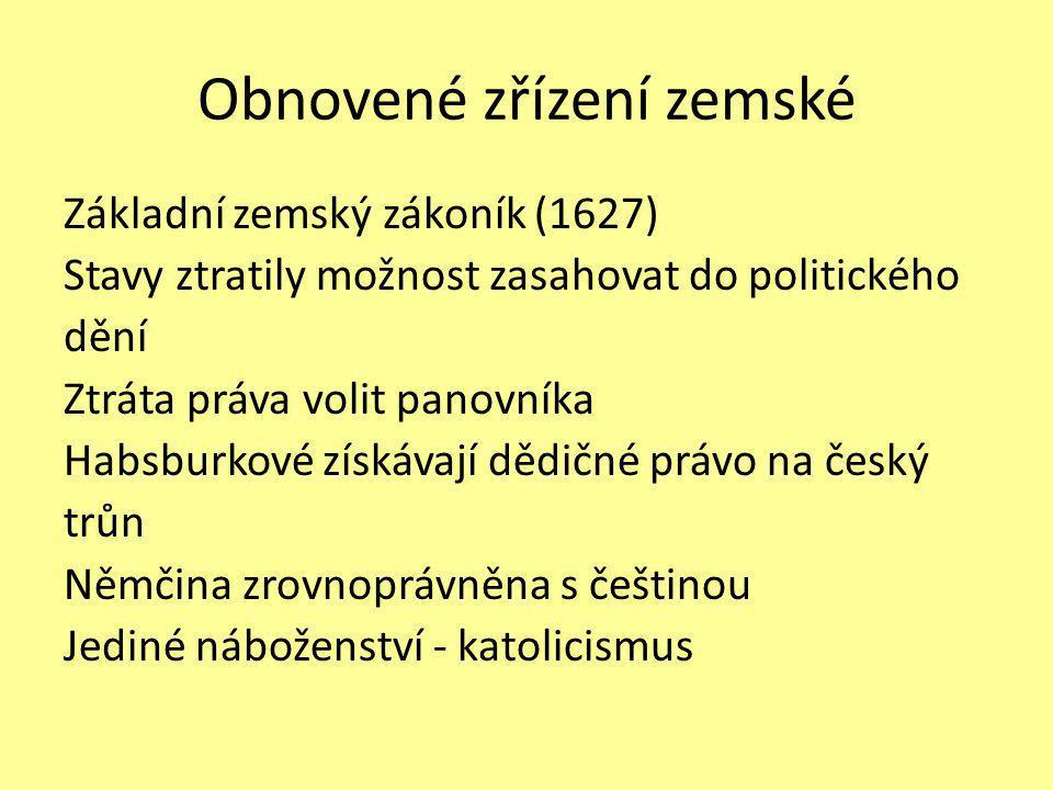 Obnovené zřízení zemské Základní zemský zákoník (1627) Stavy ztratily možnost zasahovat do politického dění Ztráta práva volit panovníka Habsburkové získávají dědičné právo na český trůn Němčina zrovnoprávněna s češtinou Jediné náboženství - katolicismus