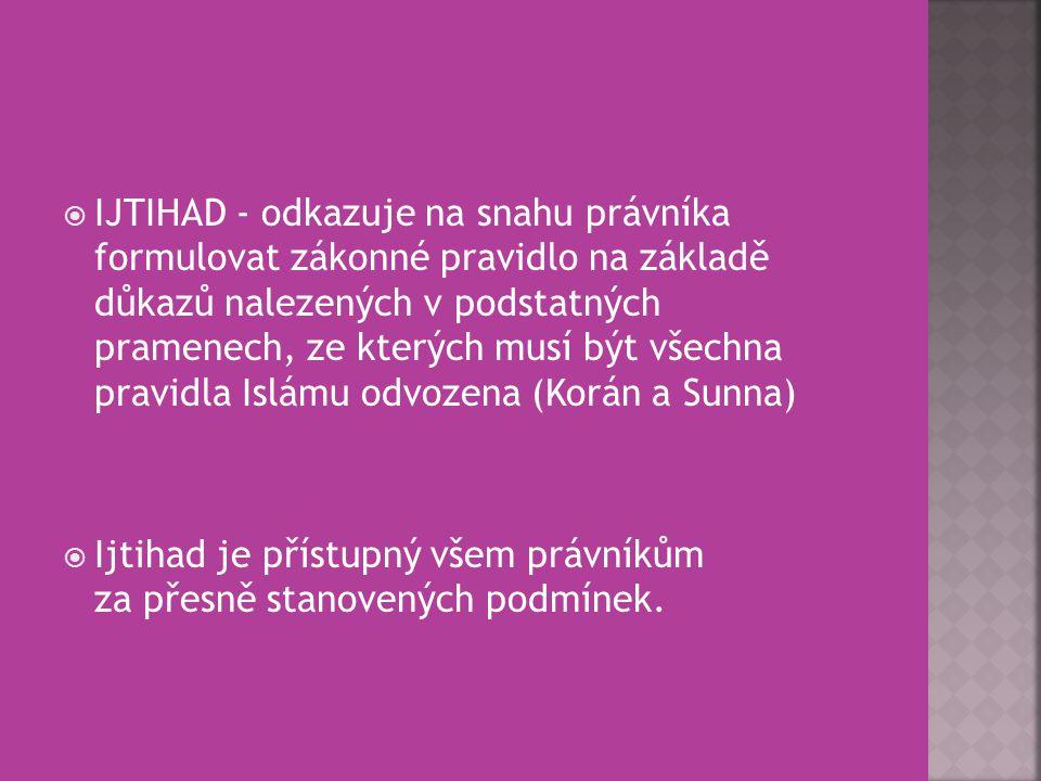  IJTIHAD - odkazuje na snahu právníka formulovat zákonné pravidlo na základě důkazů nalezených v podstatných pramenech, ze kterých musí být všechna p