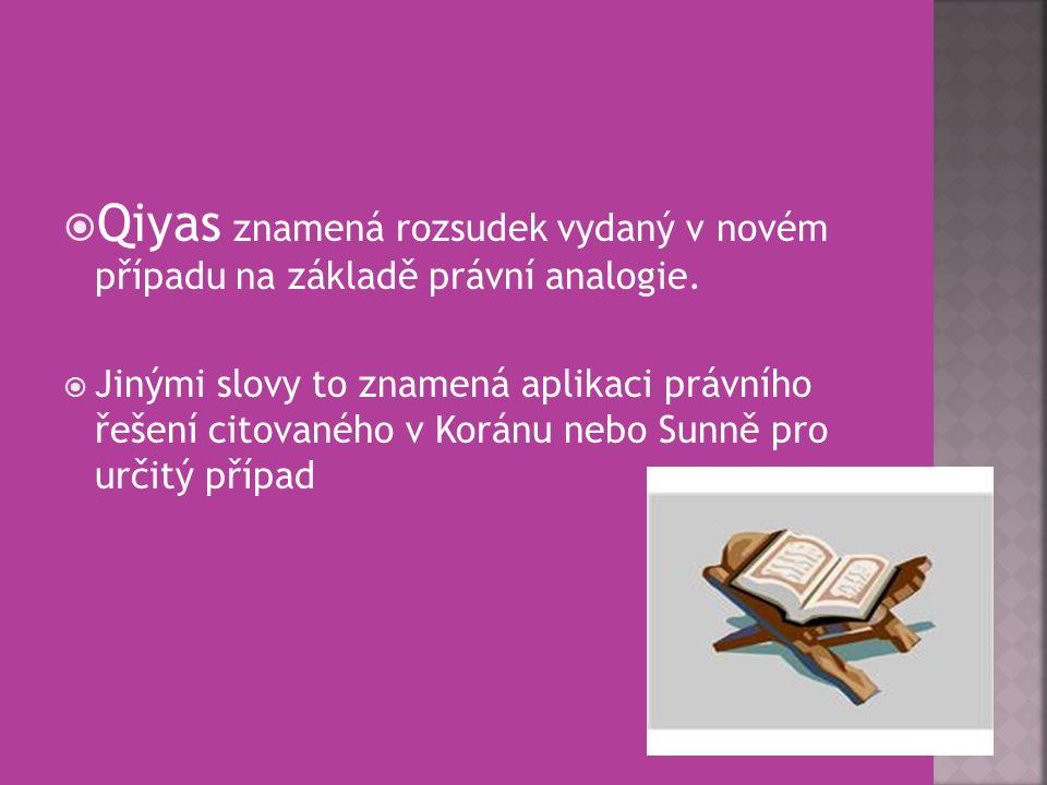  Qiyas znamená rozsudek vydaný v novém případu na základě právní analogie.  Jinými slovy to znamená aplikaci právního řešení citovaného v Koránu neb