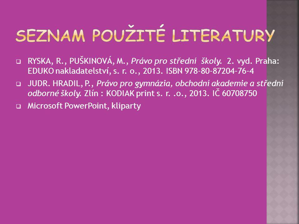  RYSKA, R., PUŠKINOVÁ, M., Právo pro střední školy. 2. vyd. Praha: EDUKO nakladatelství, s. r. o., 2013. ISBN 978-80-87204-76-4  JUDR. HRADIL, P., P