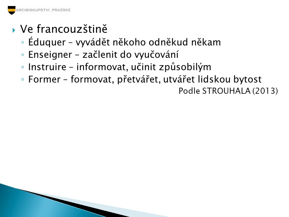  Ve francouzštině ◦ Éduquer – vyvádět někoho odněkud někam ◦ Enseigner – začlenit do vyučování ◦ Instruire – informovat, učinit způsobilým ◦ Former –