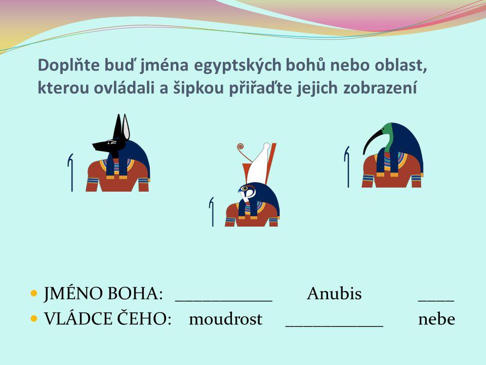 Doplňte buď jména egyptských bohů nebo oblast, kterou ovládali a šipkou přiřaďte jejich zobrazení JMÉNO BOHA:___________ Anubis____ VLÁDCE ČEHO: moudr