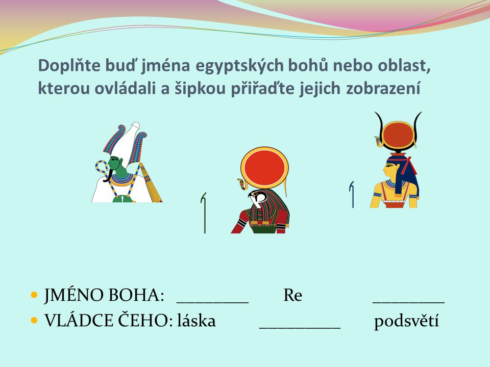 Doplňte buď jména egyptských bohů nebo oblast, kterou ovládali a šipkou přiřaďte jejich zobrazení JMÉNO BOHA: ________ Re ________ VLÁDCE ČEHO: láska