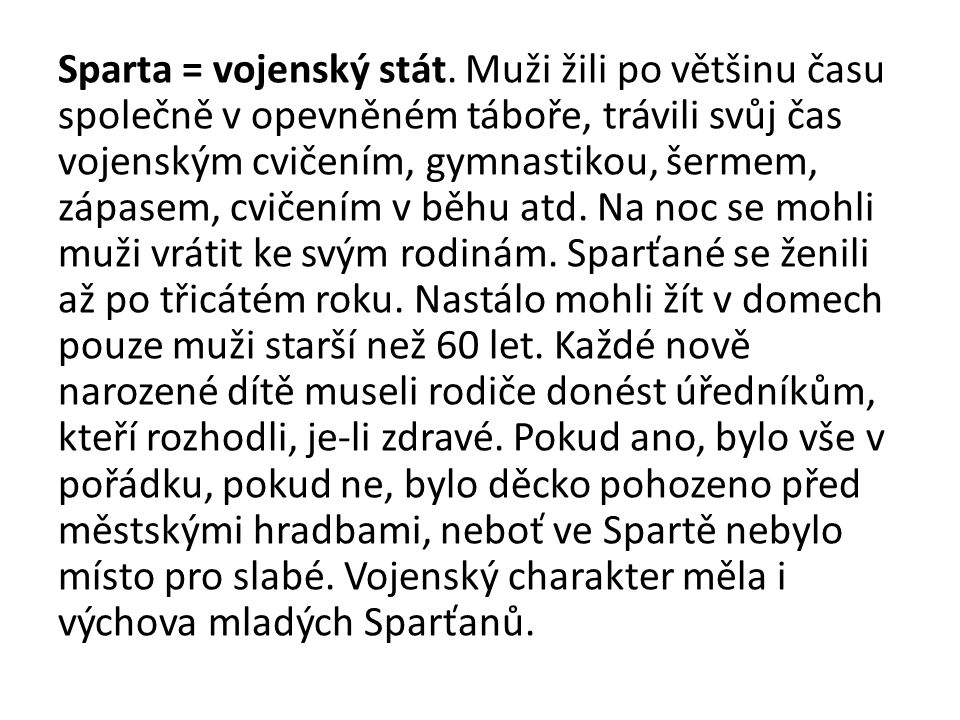 Sparta = vojenský stát. Muži žili po většinu času společně v opevněném táboře, trávili svůj čas vojenským cvičením, gymnastikou, šermem, zápasem, cvič