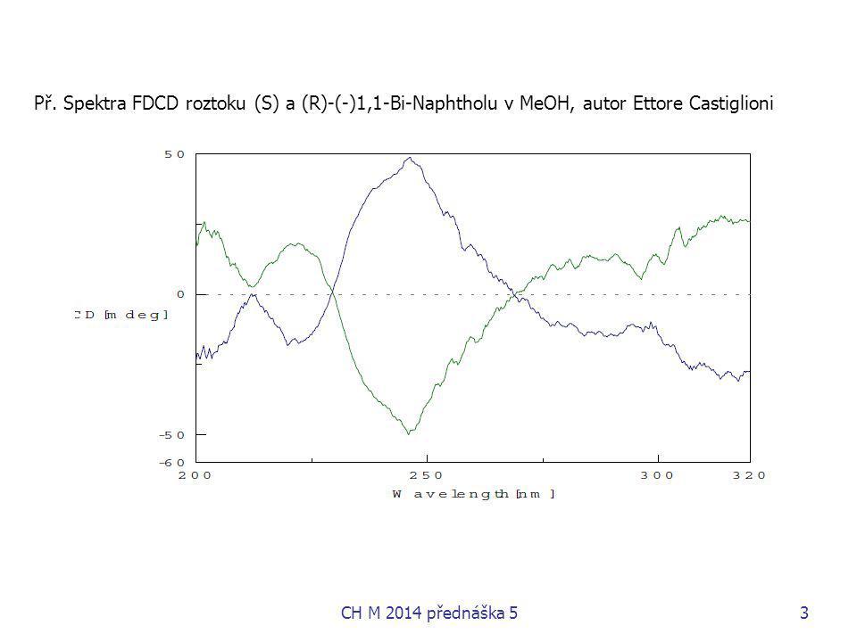 Srovnání VCD a ROA obojí souvisí s vibračními hladinami - VCD transitní dipólový elektrický a magnetický moment, ROA – polarizabilita o frekvenční obor: VCD 600-14000 cm -1, ROA 50-4000 cm -1, nad 2000 cm -1 velmi slabé nízké frekvence výhodné pro konformační citlivost biomolekul o VCD – velká intenzita pásu amid I a její citlivost na sekundární strukturu ROA – citlivější na amide III o ROA 2x dražší než VCD o omezený repertoár vzorků pro ROA o teorie pro ROA složitější,  závisí na tenzorech: molekulární polarizovatelnost   (elektrická dipól-dipólová polarizovatelnost) optické aktivity G´  (elektrická dipól-magnetická dipólová polarizovatelnost) optické aktivity A  (elektrická dipól-elektrická kvadrupólová polarizovatelnost) o výpočet VCD výpočet snazší, rychlejší, menší požadavek na bázi vlnových funkcí než pro ROA jak VCD, tak ROA mají výhodu oproti ECD – nemusí brát v úvahu systém excitovaných stavů CH M 2014 přednáška 514
